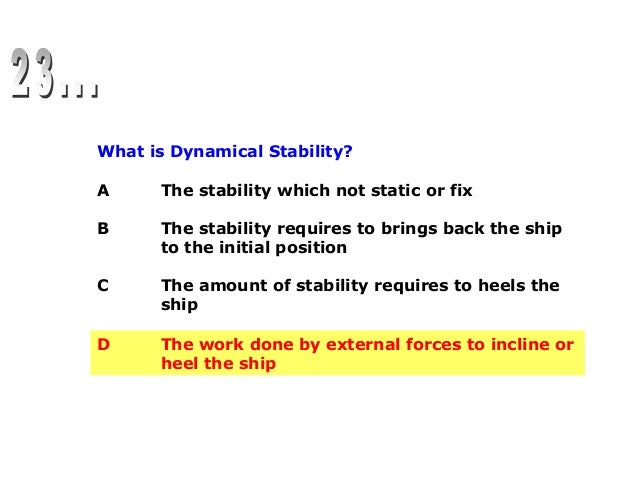 What is Dynamical Stability? A The stability which not static or fix B The stability requires to brings back the ship to t...