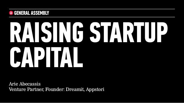 RAISING STARTUP CAPITAL Arie Abecassis Venture Partner, Founder: Dreamit, Appstori