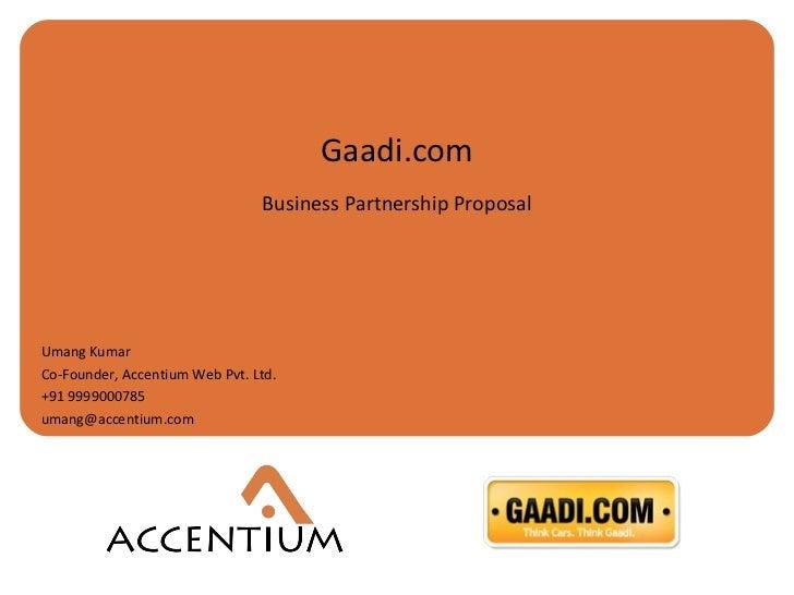 Gaadi.com Business Partnership Proposal Umang Kumar Co-Founder, Accentium Web Pvt. Ltd.  +91 9999000785 [email_address]