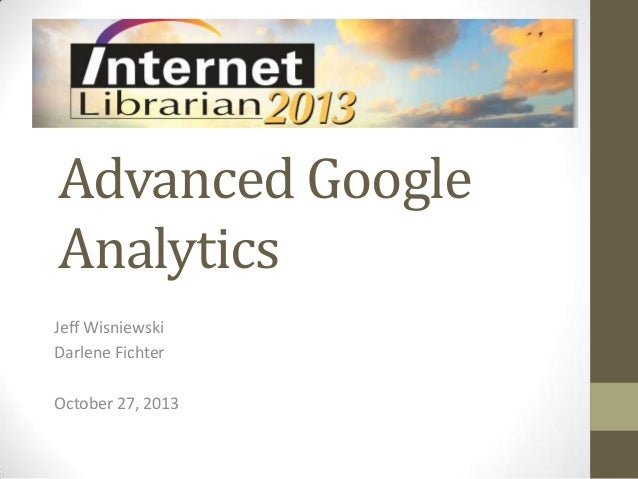 Advanced Google Analytics Jeff Wisniewski Darlene Fichter October 27, 2013