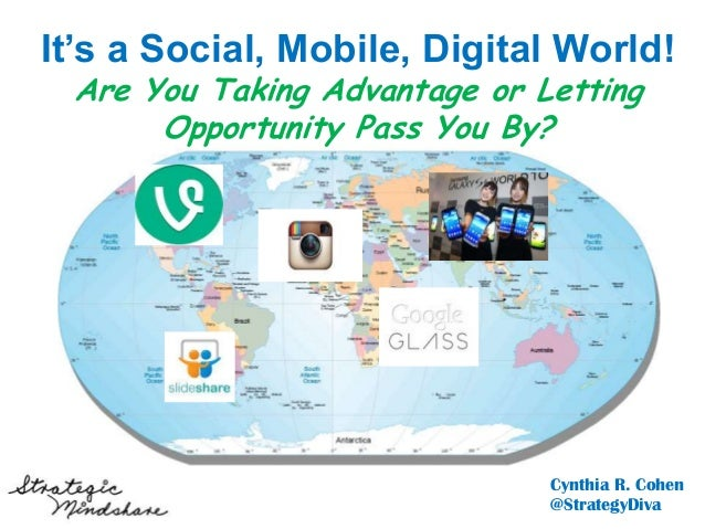 May 21,2013It's a Social, Mobile, Digital World!Are You Taking Advantage or LettingOpportunity Pass You By?Cynthia R. Cohe...