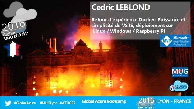 Global Azure Bootcamp#GlobalAzure #MUGLyon #AZUGFR LYON - FRANCE Cedric LEBLOND Retour d'expérience Docker: Puissance et s...