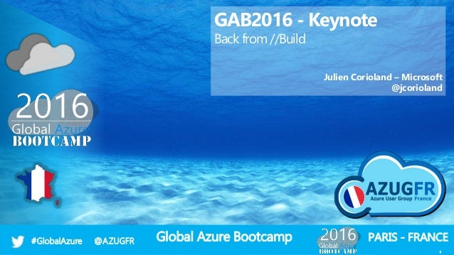 Global Azure Bootcamp#GlobalAzure @AZUGFR 1 PARIS - FRANCE 1 GAB2016 - Keynote Back from //Build Julien Corioland – Micros...