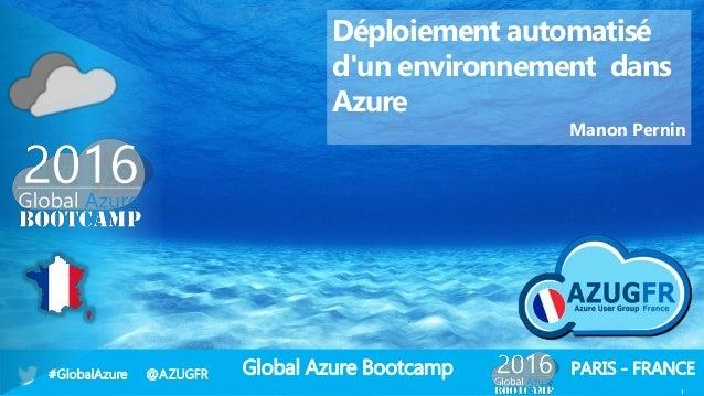 Global Azure Bootcamp#GlobalAzure @AZUGFR PARIS - FRANCE 1 Déploiement automatisé d'un environnement dans Azure Manon Pern...