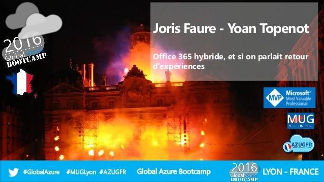 Global Azure Bootcamp#GlobalAzure #MUGLyon #AZUGFR LYON - FRANCE Joris Faure - Yoan Topenot Office 365 hybride, et si on p...
