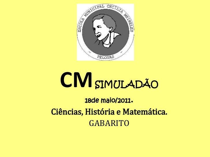 CMSIMULADÃO <br />18de maio/2011.<br />Ciências, História e Matemática.<br />GABARITO <br />