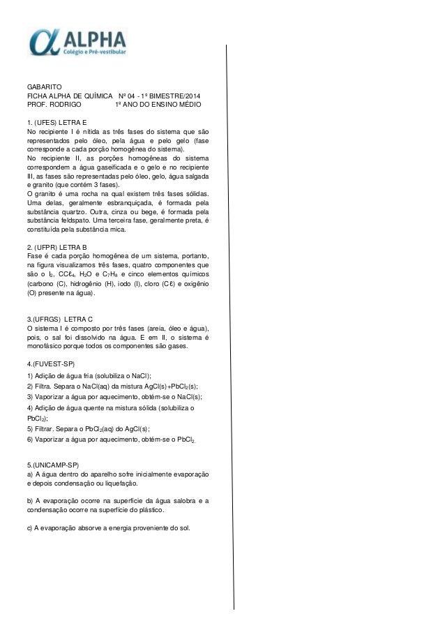 GABARITO FICHA ALPHA DE QUÍMICA Nº 04 - 1º BIMESTRE/2014 PROF. RODRIGO 1º ANO DO ENSINO MÉDIO 1. (UFES) LETRA E No recipie...