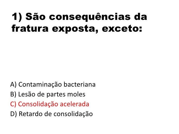 1) São consequências da fratura exposta, exceto:<br />A) Contaminação bacteriana<br />B) Lesão de partes moles<br />C) Con...