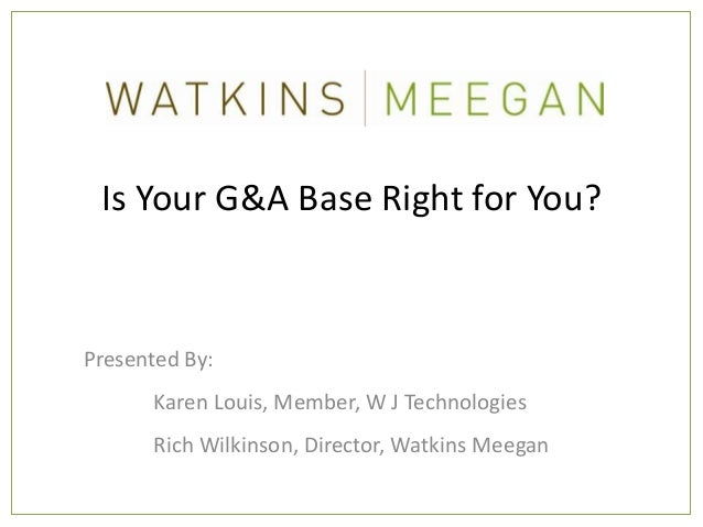 Is Your G&A Base Right for You?Presented By:      Karen Louis, Member, W J Technologies      Rich Wilkinson, Director, Wat...