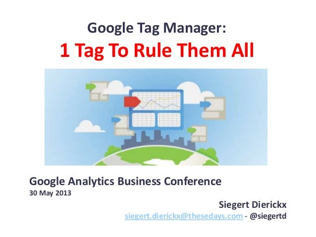 Google Tag Manager:1 Tag To Rule Them AllGoogle Analytics Business Conference30 May 2013Siegert Dierickxsiegert.dierickx@t...