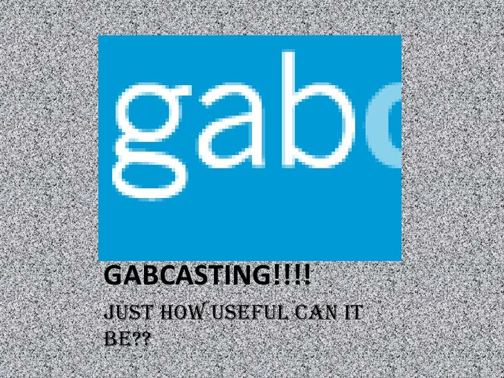 GABCASTING!!!!<br />Just how useful can it be??<br />