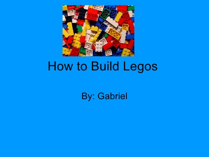 How to Build Legos  By: Gabriel