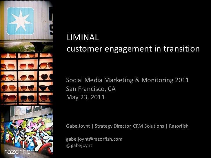 LIMINAL customer engagement in transition Social Media Marketing & Monitoring 2011 San Francisco, CA May 23, 2011 Gabe Joy...