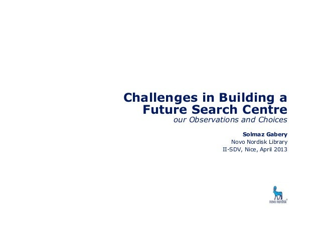 Challenges in Building a Future Search Centre our Observations and Choices Solmaz Gabery Novo Nordisk Library II-SDV, Nice...