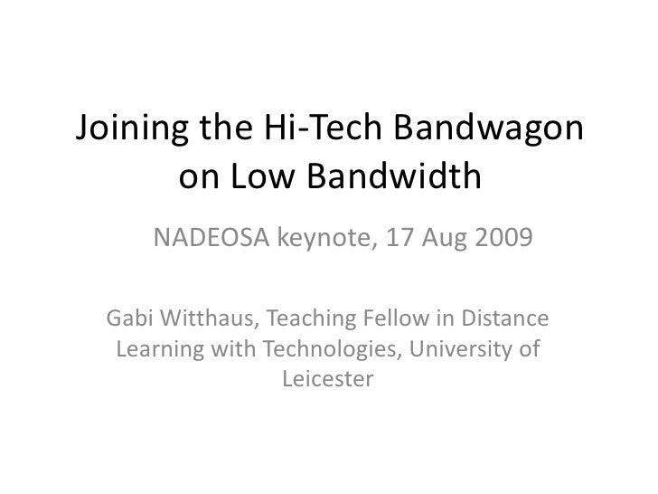Joining the Hi-Tech Bandwagon on Low Bandwidth<br />NADEOSA keynote, 17 Aug 2009<br />Gabi Witthaus, Teaching Fellow in Di...