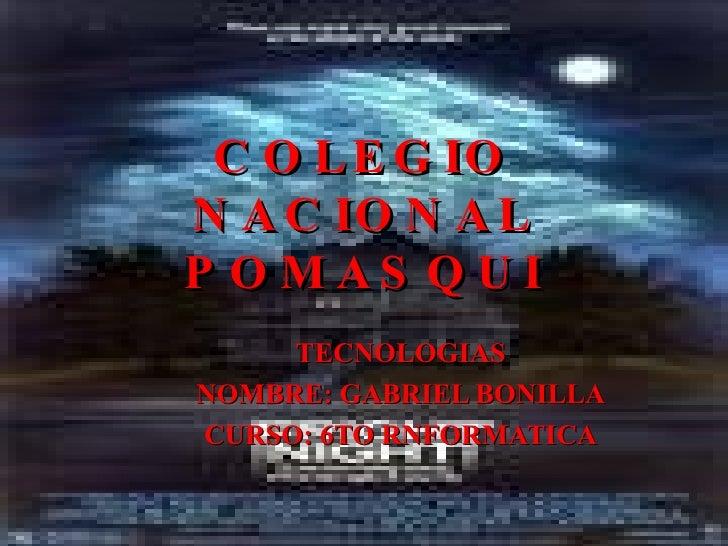 COLEGIO NACIONAL POMASQUI TECNOLOGIAS NOMBRE: GABRIEL BONILLA CURSO: 6TO RNFORMATICA