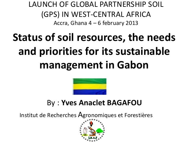 Status of soil resources, the needs and priorities for its sustainable management in Gabon By : Yves Anaclet BAGAFOU Insti...