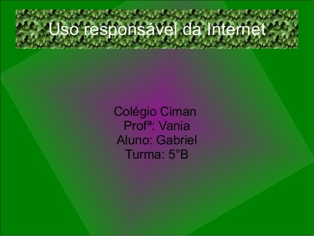 Uso responsável da Internet Colégio Ciman Profª: Vania Aluno: Gabriel Turma: 5°B
