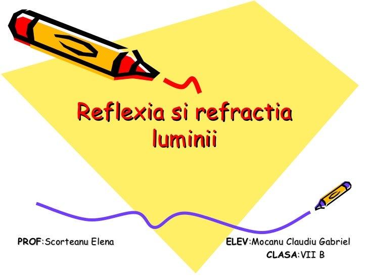 Reflexia si refractia luminii PROF :Scorteanu Elena   ELEV :Mocanu Claudiu Gabriel CLASA :VII B