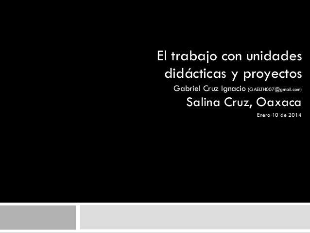 El trabajo con unidades didácticas y proyectos Gabriel Cruz Ignacio (GAELTH007@gmail.com)  Salina Cruz, Oaxaca Enero 10 de...