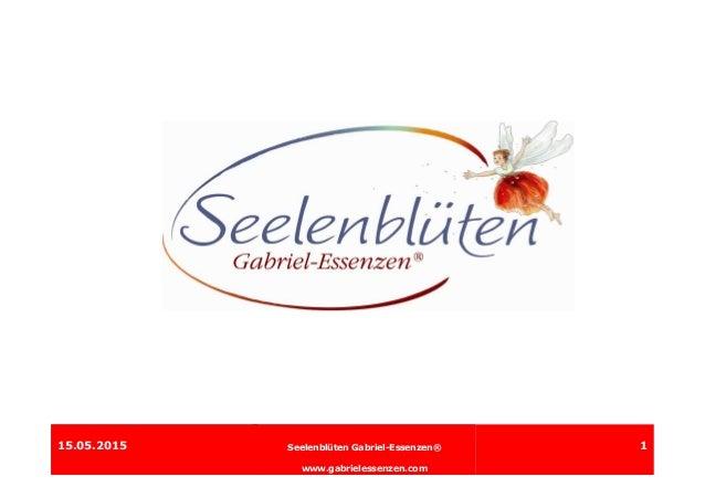 15.05.2015 Gabriel-Essenzen® www.gesundheitspraxis-leopoldseder.at 115.05.2015 Seelenblüten Gabriel-Essenzen® www.gabriele...