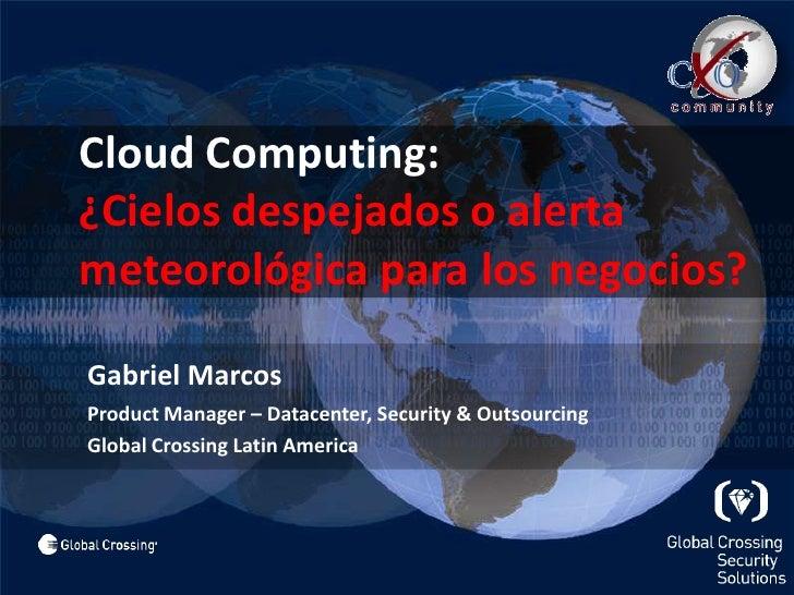 Cloud Computing:¿Cielos despejados o alerta meteorológica para los negocios?<br />Gabriel Marcos<br />Product Manager – ...