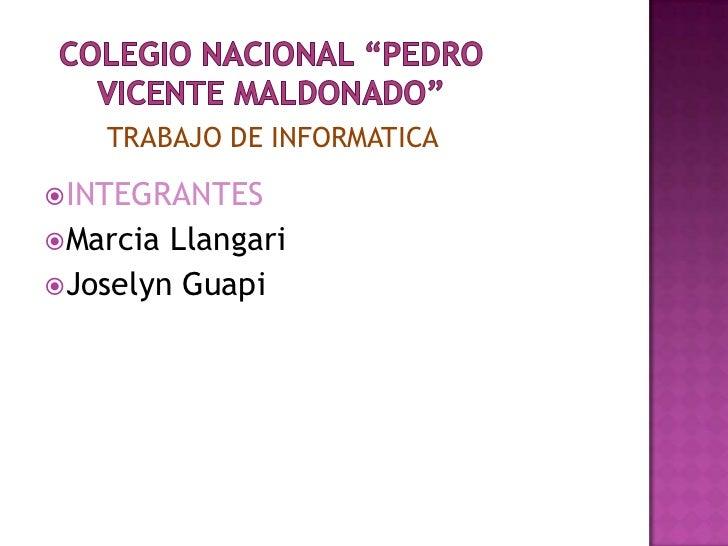 """Colegio Nacional """"PEDRO VICENTE MALDONADO""""<br />TRABAJO DE INFORMATICA<br />INTEGRANTES<br />Marcia Llangari<br />Joselyn ..."""