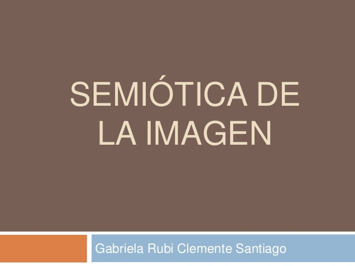 semiótica de la Imagen<br />Gabriela Rubi Clemente Santiago<br />