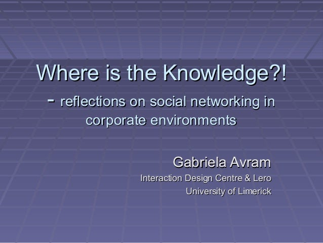 Gabriela Avram - Where is the knowledge: reflections on social networking in corporate environments