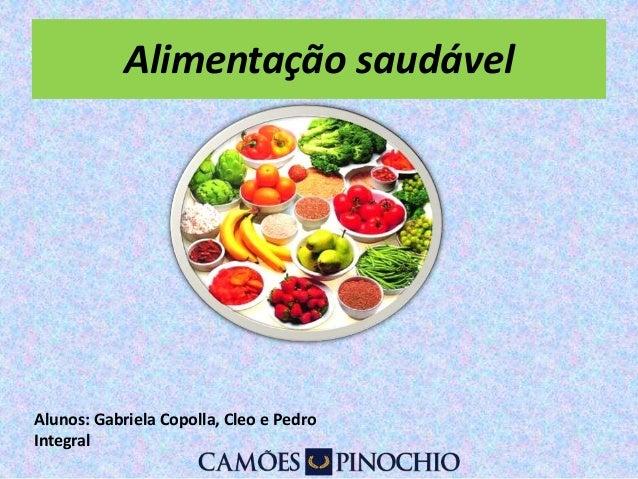 Alimentação saudável  Alunos: Gabriela Copolla, Cleo e Pedro  Integral