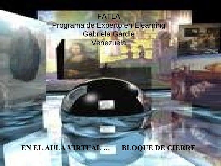 FATLA Programa de Experto en Elearning Gabriela Gardié Venezuela EN EL AULA VIRTUAL …  BLOQUE DE CIERRE