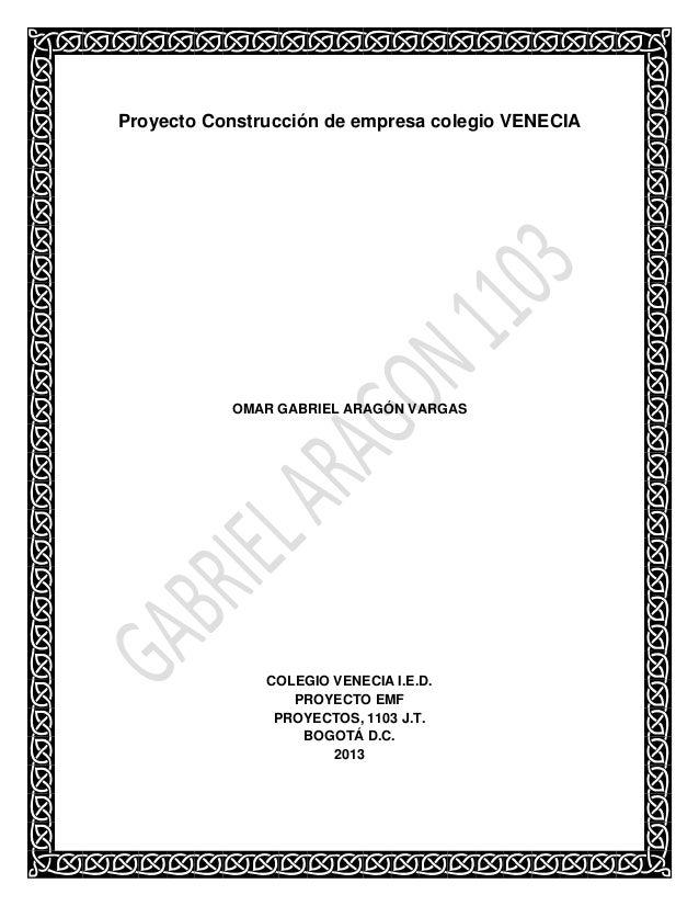 Proyecto Construcción de empresa colegio VENECIA  OMAR GABRIEL ARAGÓN VARGAS  COLEGIO VENECIA I.E.D. PROYECTO EMF PROYECTO...