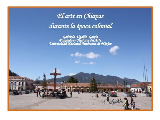 .  El arte en Chiapas  durante la época colonial  Gabriela Ugalde García  Posgrado en Historia del Arte  Universidad Nacio...