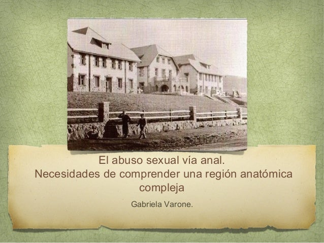 El abuso sexual vía anal.  Necesidades de comprender una región anatómica  compleja  Gabriela Varone.