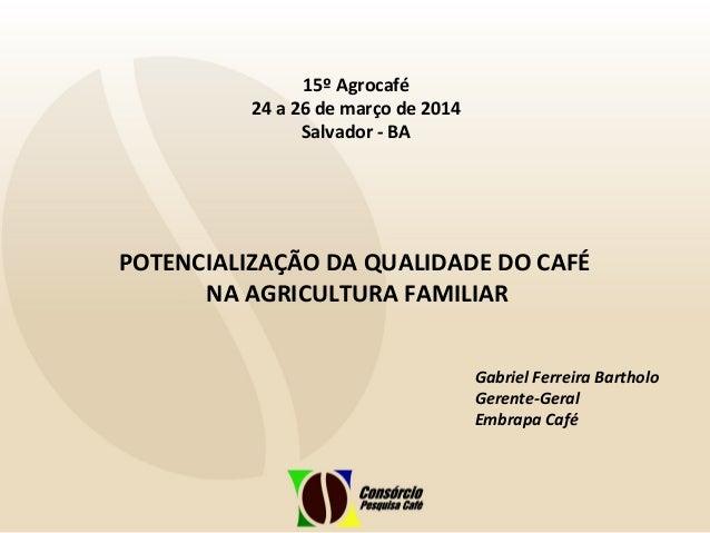 POTENCIALIZAÇÃO DA QUALIDADE DO CAFÉ NA AGRICULTURA FAMILIAR 15º Agrocafé 24 a 26 de março de 2014 Salvador - BA Gabriel F...