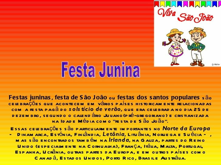 Festas juninas ,  festa de São João  ou  festas dos santos populares  são celebrações que acontecem em vários países histo...