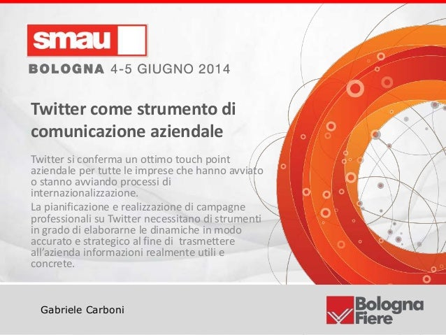 Titolo della presentazione Gabriele Carboni Twitter come strumento di comunicazione aziendale Twitter si conferma un ottim...