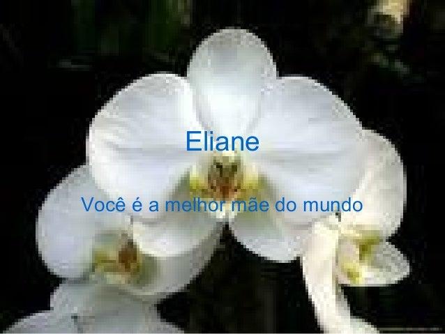 Eliane Você é a melhor mãe do mundo