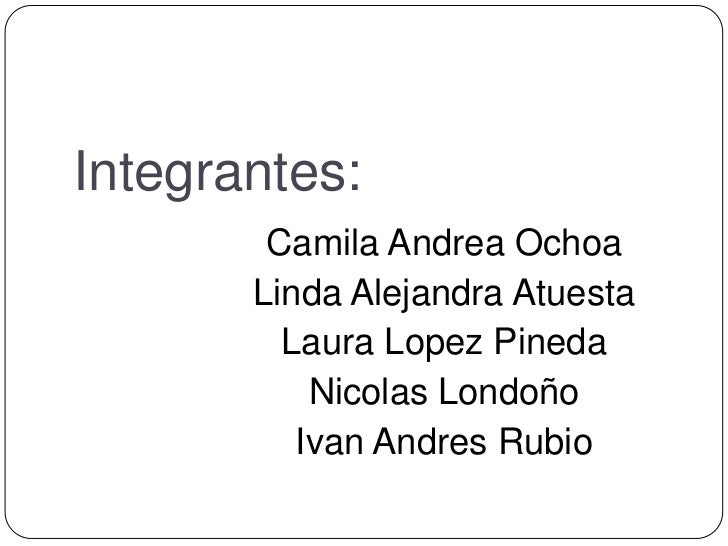 Integrantes:        Camila Andrea Ochoa       Linda Alejandra Atuesta         Laura Lopez Pineda           Nicolas Londoño...