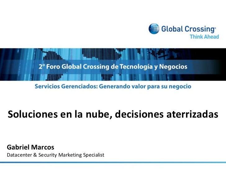 Soluciones en la nube, decisiones aterrizadas<br />Gabriel Marcos<br />Datacenter & Security Marketing Specialist<br />