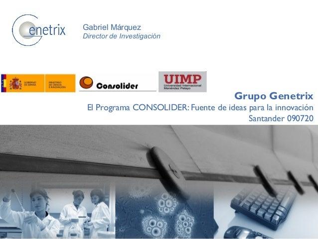 Grupo Genetrix El Programa CONSOLIDER: Fuente de ideas para la innovación Santander 090720 Gabriel Márquez Director de Inv...