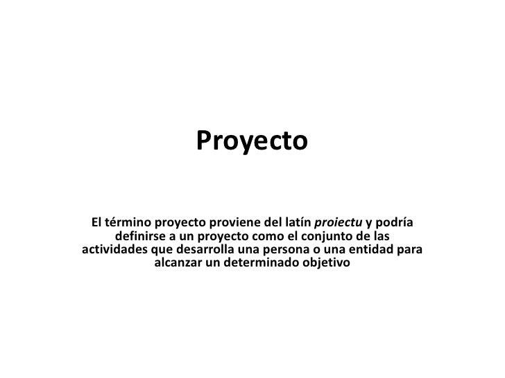 Proyecto El término proyecto proviene del latín proiectu y podría      definirse a un proyecto como el conjunto de lasacti...