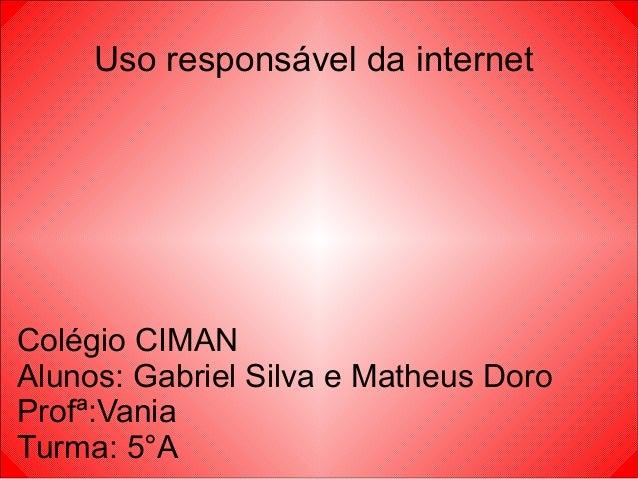 Uso responsável da internet Colégio CIMAN Alunos: Gabriel Silva e Matheus Doro Profª:Vania Turma: 5°A