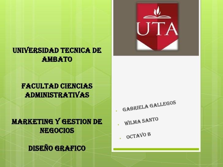 UNIVERSIDAD TECNICA DE       AMBATO  FACULTAD CIENCIAS   ADMINISTRATIVASMARKETING Y GESTION DE      NEGOCIOS    DISEÑO GRA...