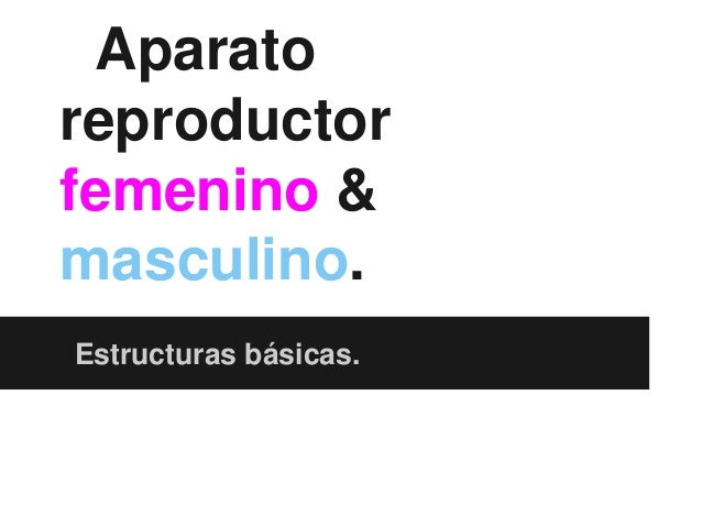 Aparato reproductor femenino & masculino. Estructuras básicas.