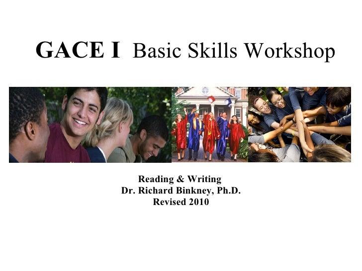 GACE I   Basic Skills Workshop Reading & Writing  Dr. Richard Binkney, Ph.D. Revised 2010