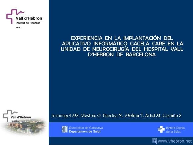 EXPERIENCIA EN LA IMPLANTACIÓN DELAPLICATIVO INFORMÁTICO GACELA CARE EN LAUNIDAD DE NEUROCIRUGÍA DEL HOSPITAL VALL        ...