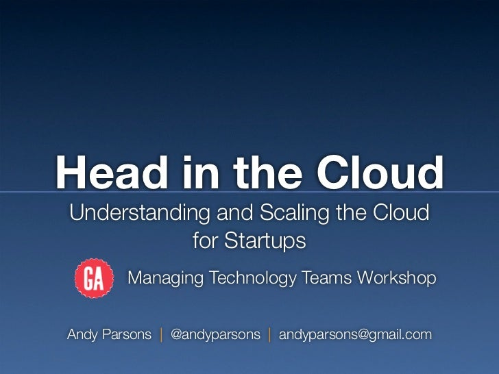 Head in the CloudUnderstanding and Scaling the Cloud            for Startups        Managing Technology Teams WorkshopAndy...