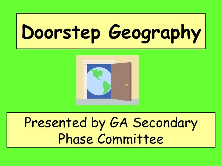 Doorstep Geography   Presented by GA Secondary Phase Committee