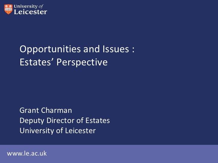 Opportunities and Issues :   Estates' Perspective   Grant Charman   Deputy Director of Estates   University of Leicesterww...